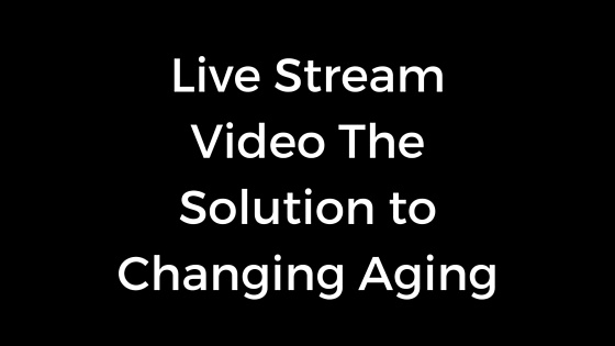 Live Stream Video The Solution to Changing Aging-