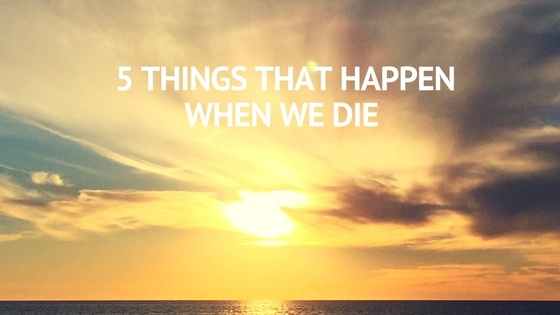 5 Things That happen when we die
